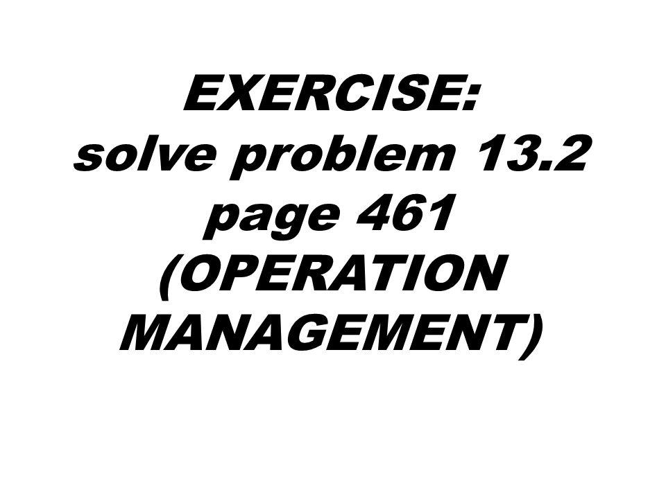 EXERCISE: solve problem 13.2 page 461 (OPERATION MANAGEMENT)