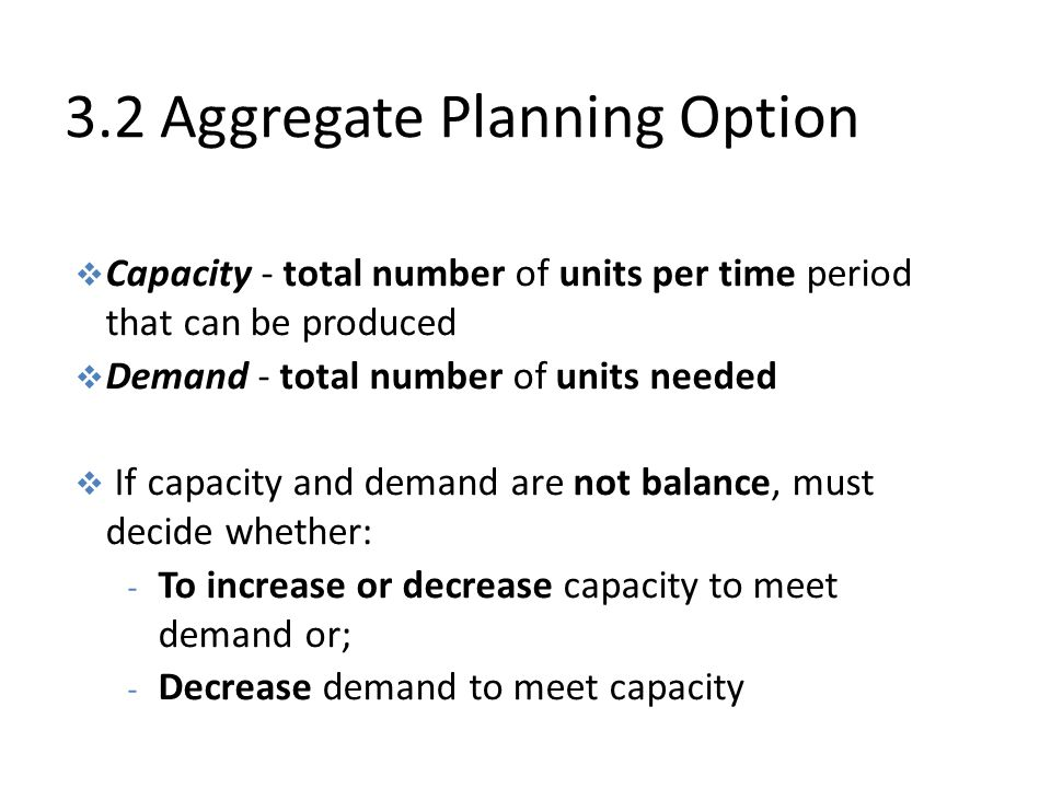 3.2 Aggregate Planning Option  Capacity - total number of units per time period that can be produced  Demand - total number of units needed  If capacity and demand are not balance, must decide whether: - To increase or decrease capacity to meet demand or; - Decrease demand to meet capacity