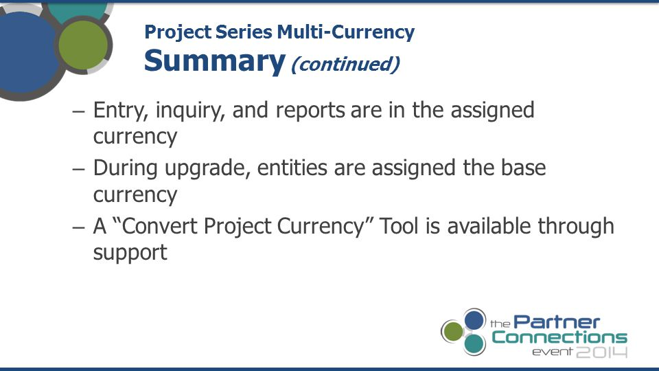 – Entry, inquiry, and reports are in the assigned currency – During upgrade, entities are assigned the base currency – A Convert Project Currency Tool is available through support Project Series Multi-Currency Summary (continued)