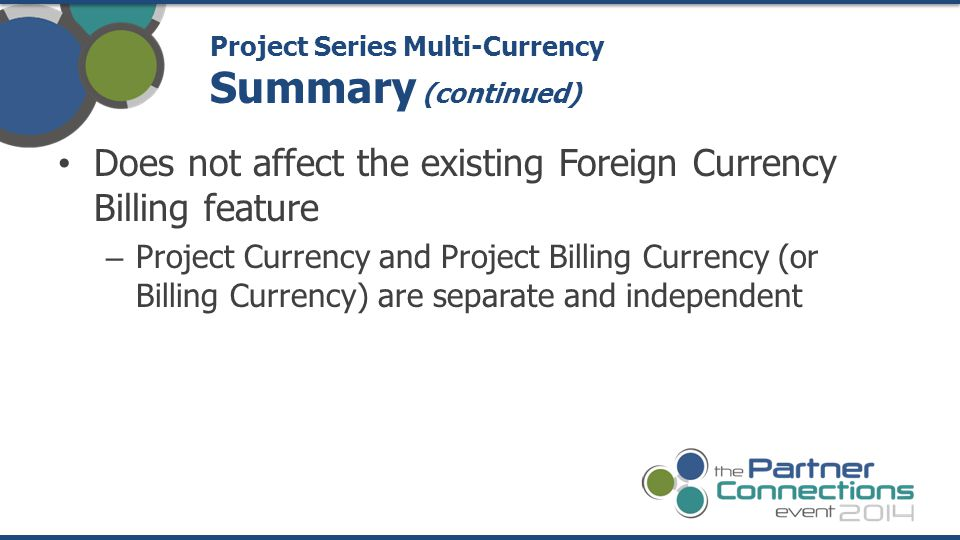 Does not affect the existing Foreign Currency Billing feature – Project Currency and Project Billing Currency (or Billing Currency) are separate and i