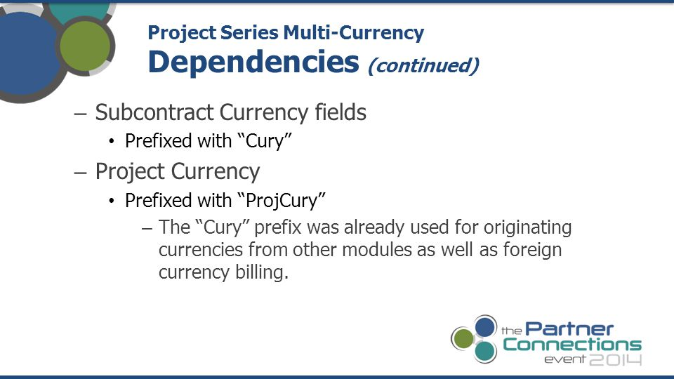– Subcontract Currency fields Prefixed with Cury – Project Currency Prefixed with ProjCury – The Cury prefix was already used for originating currencies from other modules as well as foreign currency billing.