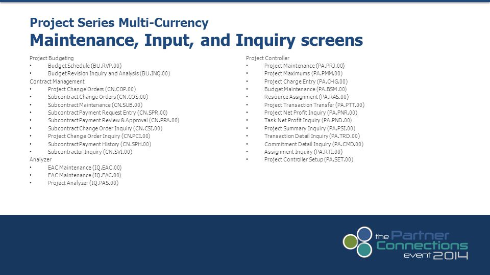 Project Series Multi-Currency Maintenance, Input, and Inquiry screens Project Budgeting Budget Schedule (BU.RVP.00) Budget Revision Inquiry and Analysis (BU.INQ.00) Contract Management Project Change Orders (CN.COP.00) Subcontract Change Orders (CN.COS.00) Subcontract Maintenance (CN.SUB.00) Subcontract Payment Request Entry (CN.SPR.00) Subcontract Payment Review & Approval (CN.PRA.00) Subcontract Change Order Inquiry (CN.CSI.00) Project Change Order Inquiry (CN.PCI.00) Subcontract Payment History (CN.SPH.00) Subcontractor Inquiry (CN.SVI.00) Analyzer EAC Maintenance (IQ.EAC.00) FAC Maintenance (IQ.FAC.00) Project Analyzer (IQ.PAS.00) Project Controller Project Maintenance (PA.PRJ.00) Project Maximums (PA.PMM.00) Project Charge Entry (PA.CHG.00) Budget Maintenance (PA.BSM.00) Resource Assignment (PA.RAS.00) Project Transaction Transfer (PA.PTT.00) Project Net Profit Inquiry (PA.PNR.00) Task Net Profit Inquiry (PA.PND.00) Project Summary Inquiry (PA.PSI.00) Transaction Detail Inquiry (PA.TRD.00) Commitment Detail Inquiry (PA.CMD.00) Assignment Inquiry (PA.RTI.00) Project Controller Setup (PA.SET.00)