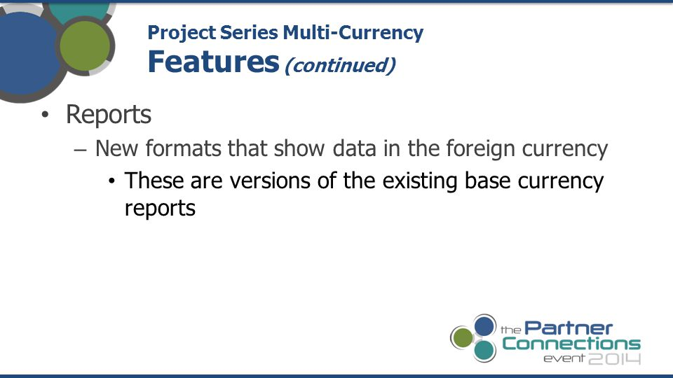 Reports – New formats that show data in the foreign currency These are versions of the existing base currency reports Project Series Multi-Currency Features (continued)