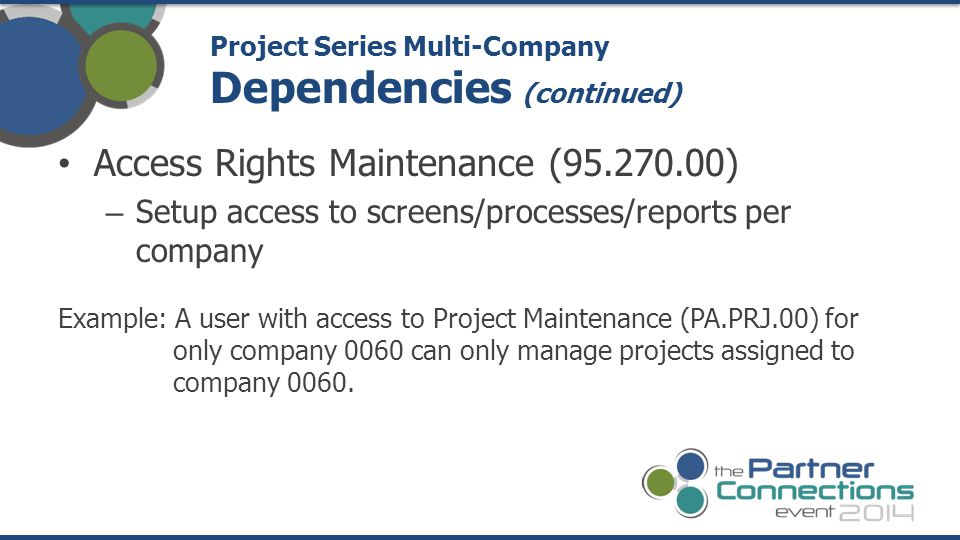 Access Rights Maintenance (95.270.00) – Setup access to screens/processes/reports per company Example: A user with access to Project Maintenance (PA.PRJ.00) for only company 0060 can only manage projects assigned to company 0060.