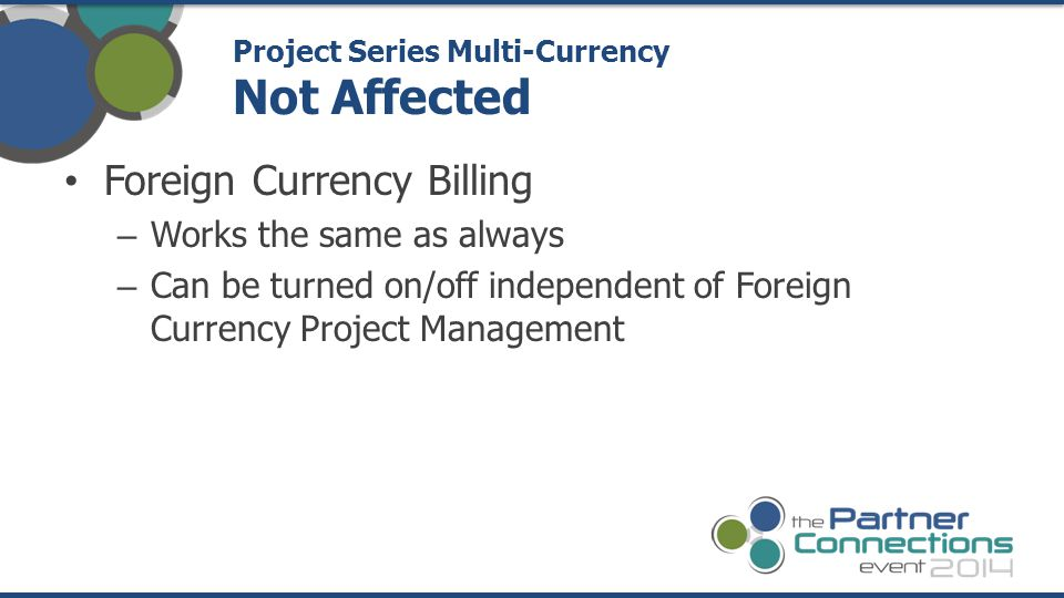 Foreign Currency Billing – Works the same as always – Can be turned on/off independent of Foreign Currency Project Management Project Series Multi-Currency Not Affected