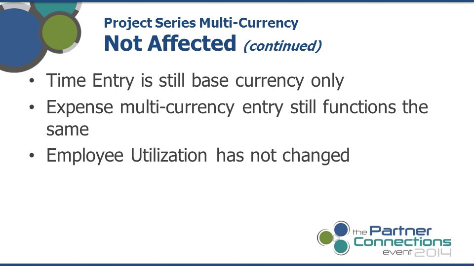 Time Entry is still base currency only Expense multi-currency entry still functions the same Employee Utilization has not changed Project Series Multi-Currency Not Affected (continued)