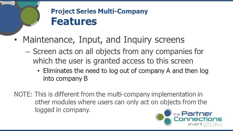 Maintenance, Input, and Inquiry screens – Screen acts on all objects from any companies for which the user is granted access to this screen Eliminates the need to log out of company A and then log into company B NOTE: This is different from the multi-company implementation in other modules where users can only act on objects from the logged in company.