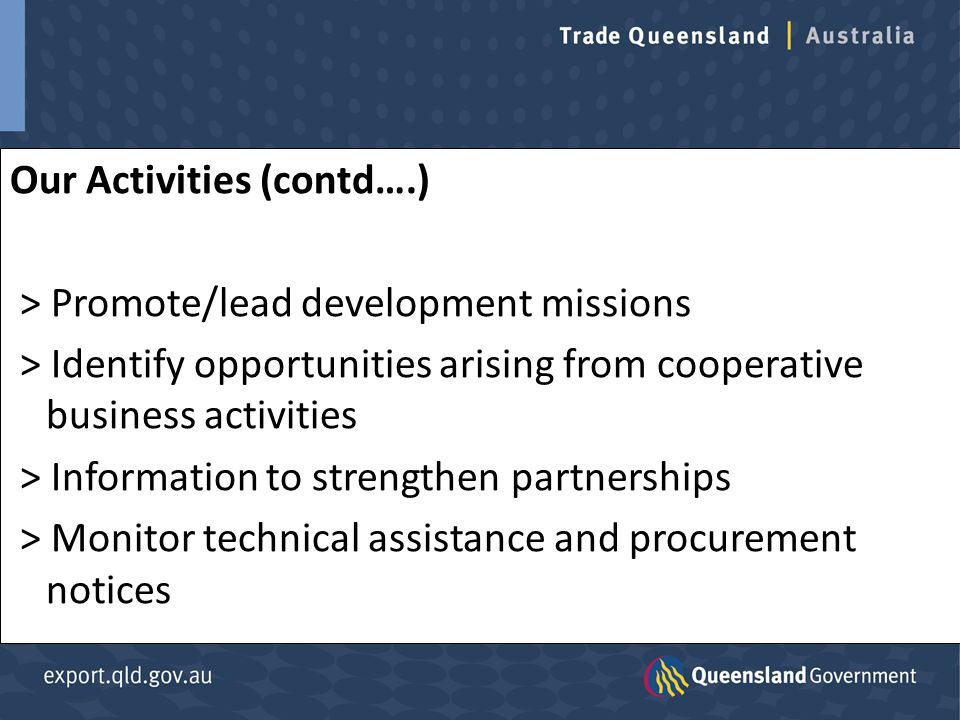 Our Activities (contd….) > Promote/lead development missions > Identify opportunities arising from cooperative business activities > Information to strengthen partnerships > Monitor technical assistance and procurement notices
