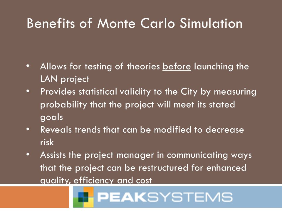 Benefits of Monte Carlo Simulation Allows for testing of theories before launching the LAN project Provides statistical validity to the City by measur