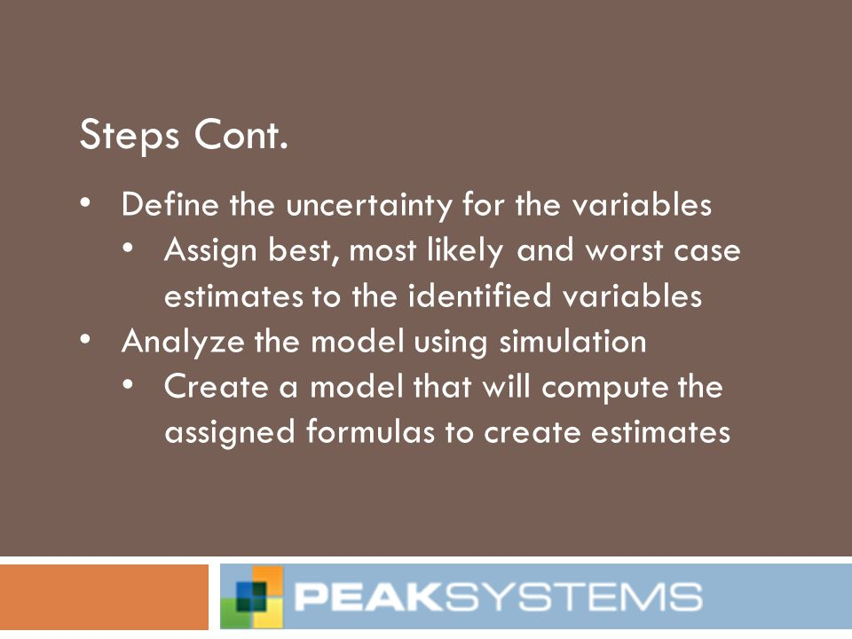 Steps Cont. Define the uncertainty for the variables Assign best, most likely and worst case estimates to the identified variables Analyze the model u
