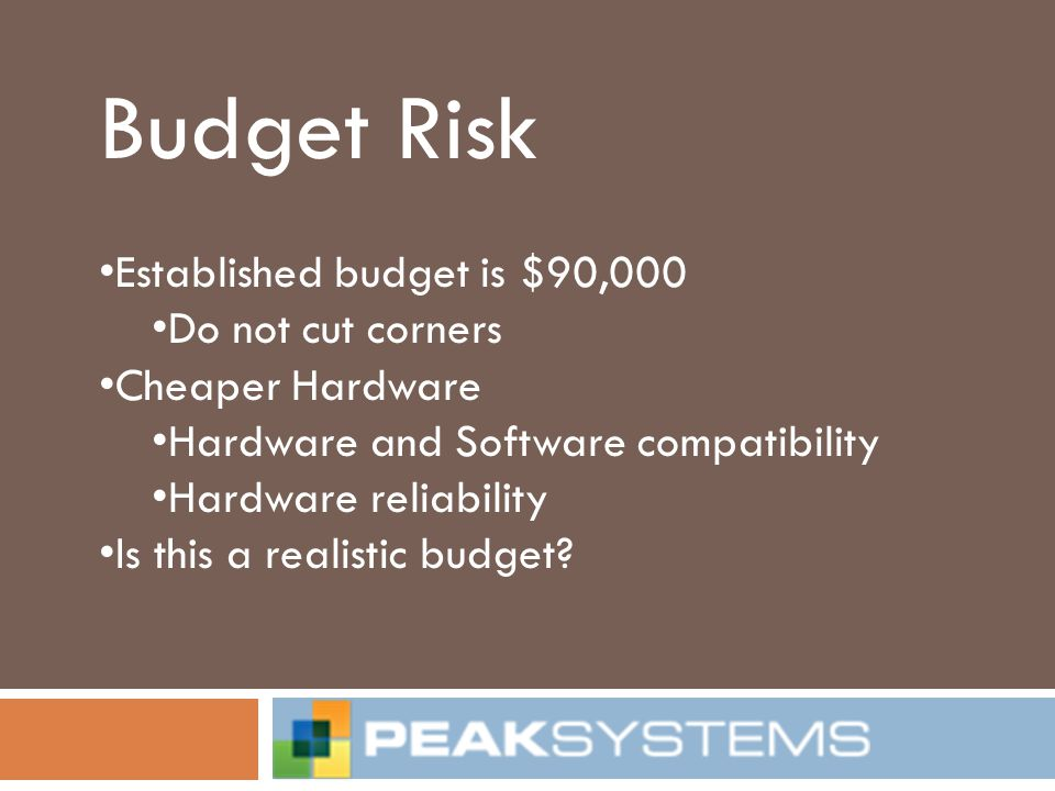 Budget Risk Established budget is $90,000 Do not cut corners Cheaper Hardware Hardware and Software compatibility Hardware reliability Is this a reali