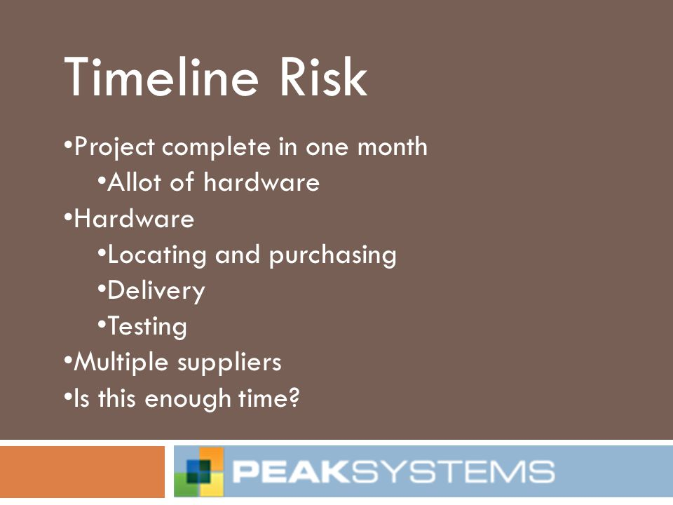 Timeline Risk Project complete in one month Allot of hardware Hardware Locating and purchasing Delivery Testing Multiple suppliers Is this enough time