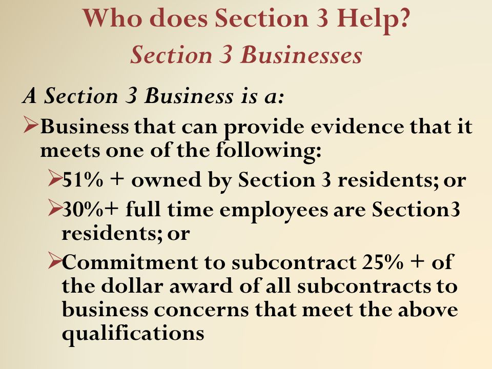 Who does Section 3 Help? Section 3 Businesses A Section 3 Business is a:  Business that can provide evidence that it meets one of the following:  51