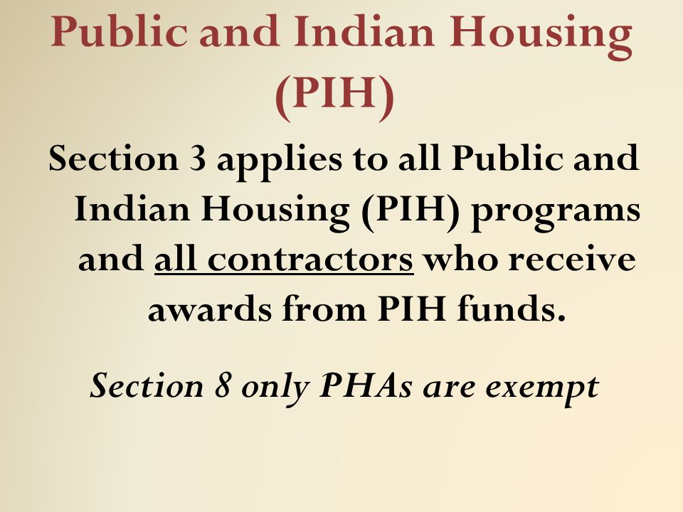 Public and Indian Housing (PIH) Section 3 applies to all Public and Indian Housing (PIH) programs and all contractors who receive awards from PIH fund