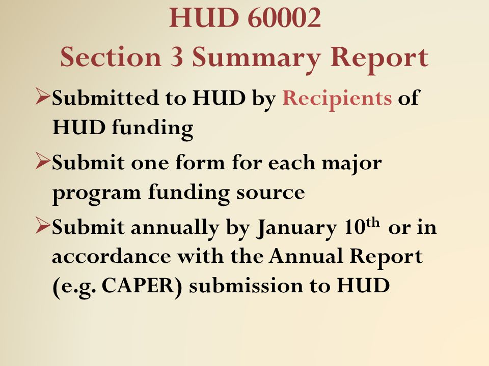 HUD 60002 Section 3 Summary Report  Submitted to HUD by Recipients of HUD funding  Submit one form for each major program funding source  Submit an