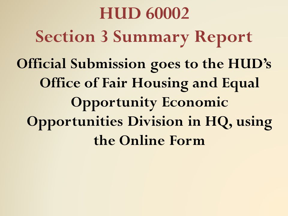 HUD 60002 Section 3 Summary Report Official Submission goes to the HUD's Office of Fair Housing and Equal Opportunity Economic Opportunities Division