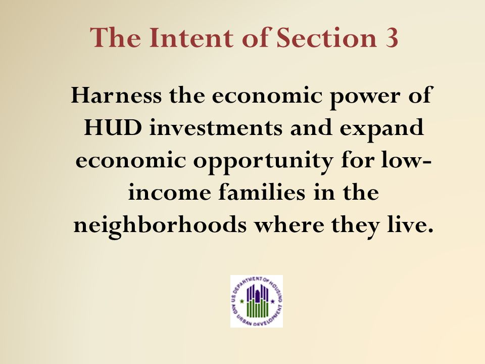 Harnessing HUD's Economic Power Help more families move toward economic empowerment and self sufficiency by directing economic opportunity to low income persons Set the stage for long term economic growth by developing the skills and capacities of the work force