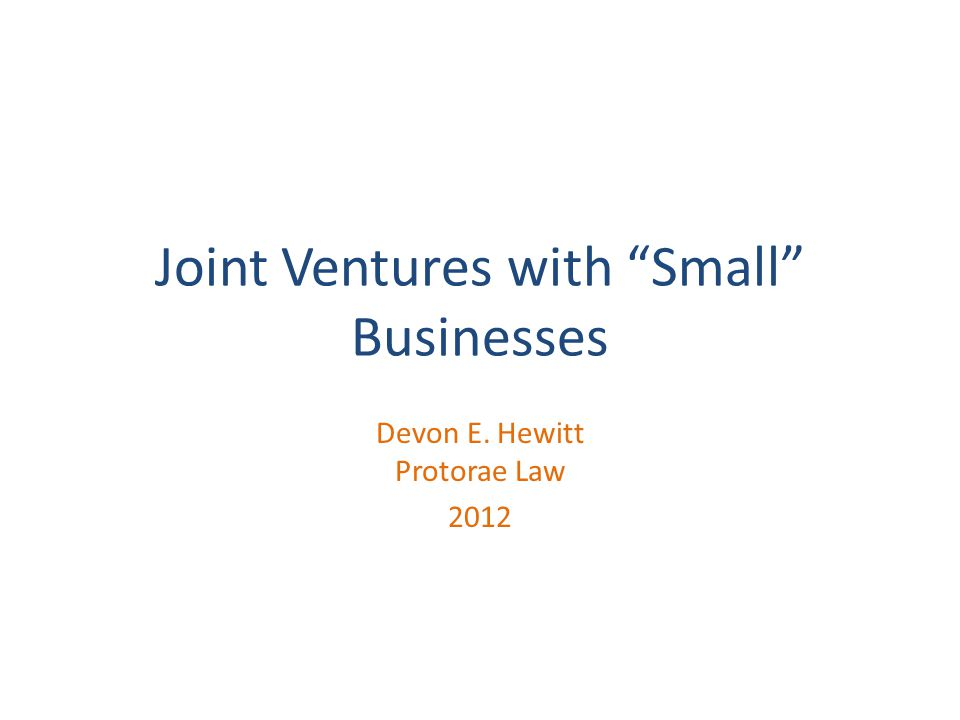 Joint Ventures with Small Businesses Devon E. Hewitt Protorae Law 2012