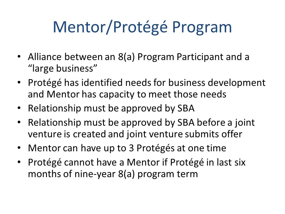 Mentor/Protégé Program Alliance between an 8(a) Program Participant and a large business Protégé has identified needs for business development and Mentor has capacity to meet those needs Relationship must be approved by SBA Relationship must be approved by SBA before a joint venture is created and joint venture submits offer Mentor can have up to 3 Protégés at one time Protégé cannot have a Mentor if Protégé in last six months of nine-year 8(a) program term