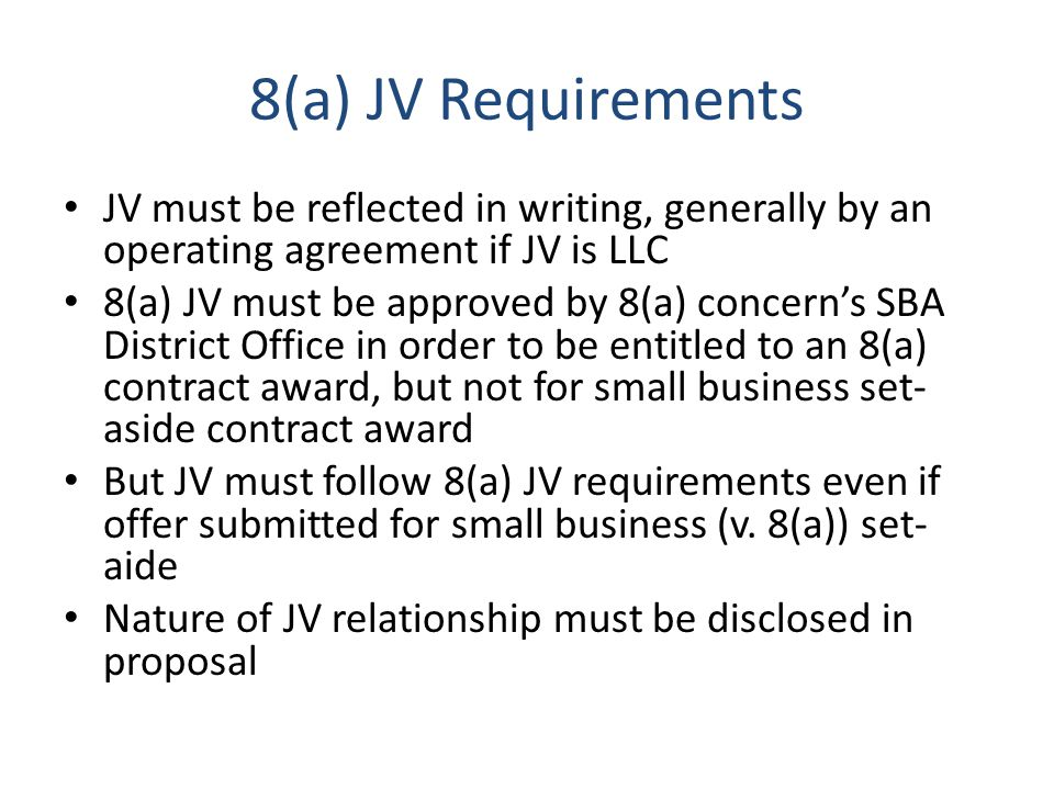 8(a) JV Requirements JV must be reflected in writing, generally by an operating agreement if JV is LLC 8(a) JV must be approved by 8(a) concern's SBA District Office in order to be entitled to an 8(a) contract award, but not for small business set- aside contract award But JV must follow 8(a) JV requirements even if offer submitted for small business (v.