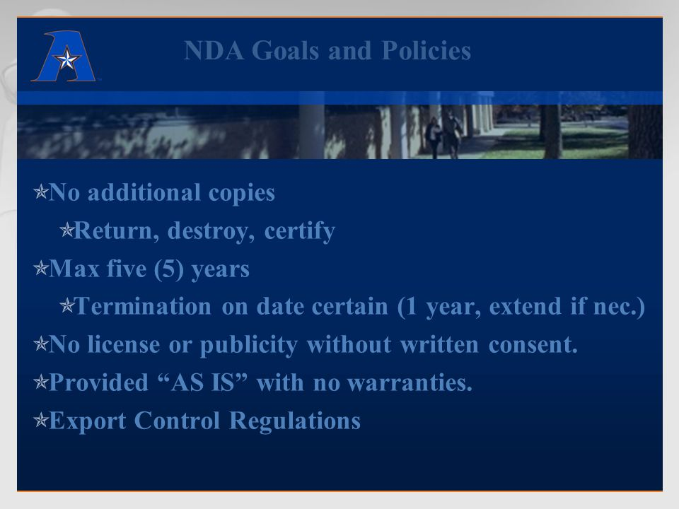 NDA Goals and Policies  No additional copies  Return, destroy, certify  Max five (5) years  Termination on date certain (1 year, extend if nec.) 