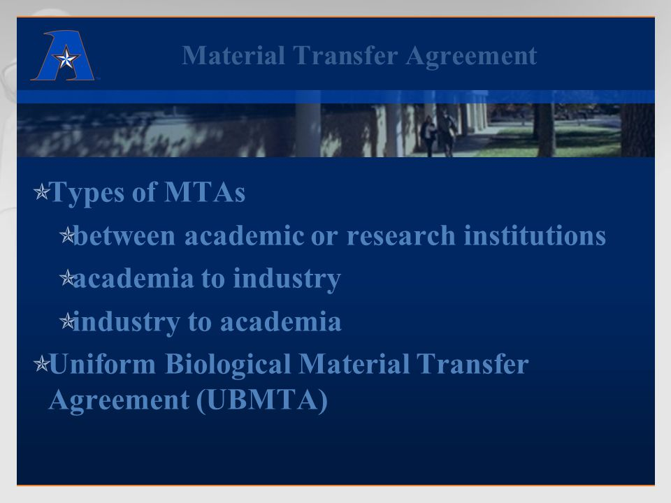 Material Transfer Agreement  Types of MTAs  between academic or research institutions  academia to industry  industry to academia  Uniform Biological Material Transfer Agreement (UBMTA)
