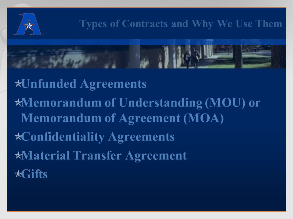 Types of Contracts and Why We Use Them  Unfunded Agreements  Memorandum of Understanding (MOU) or Memorandum of Agreement (MOA)  Confidentiality Agreements  Material Transfer Agreement  Gifts