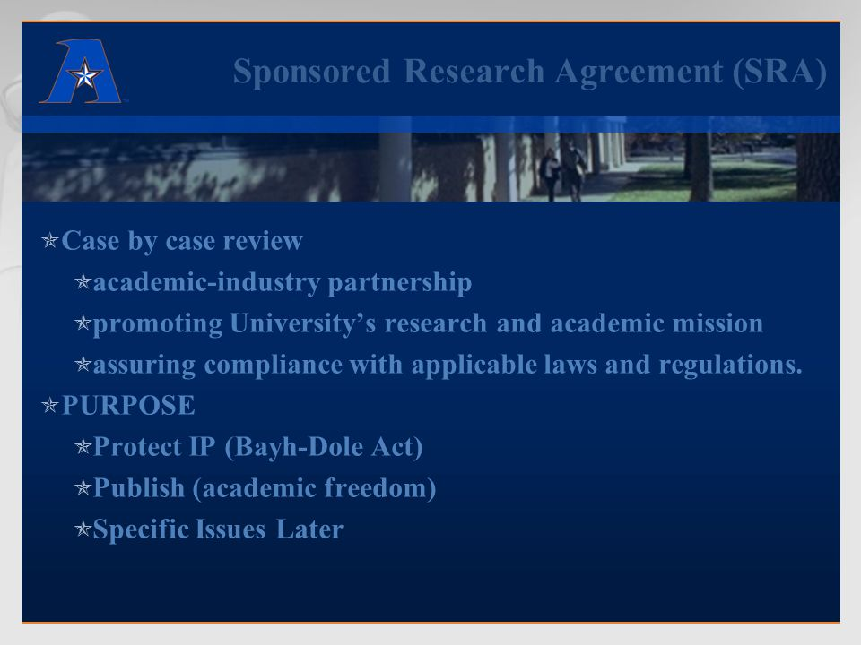 Sponsored Research Agreement (SRA)  Case by case review  academic-industry partnership  promoting University's research and academic mission  assuring compliance with applicable laws and regulations.