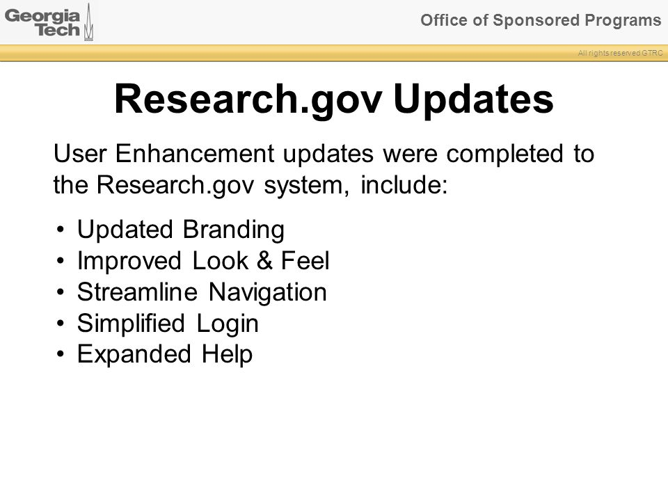 Office of Sponsored Programs All rights reserved GTRC Research.gov Updates User Enhancement updates were completed to the Research.gov system, include: Updated Branding Improved Look & Feel Streamline Navigation Simplified Login Expanded Help