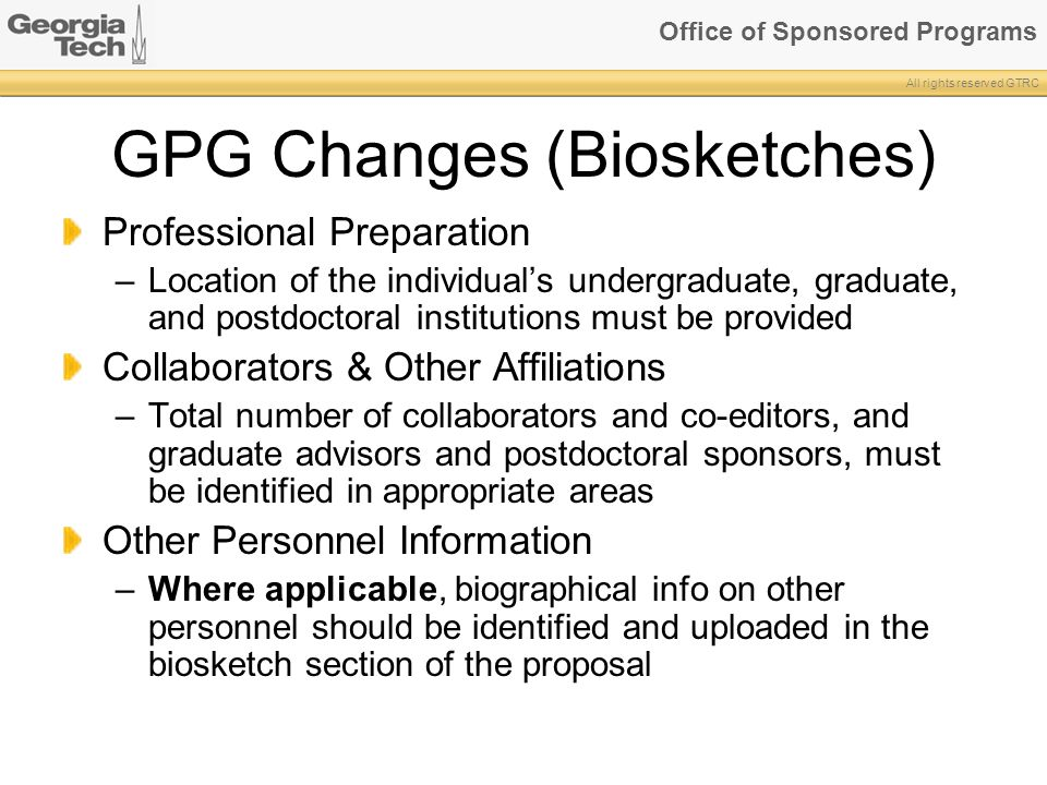 Office of Sponsored Programs All rights reserved GTRC GPG Changes (Biosketches) Professional Preparation –Location of the individual's undergraduate, graduate, and postdoctoral institutions must be provided Collaborators & Other Affiliations –Total number of collaborators and co-editors, and graduate advisors and postdoctoral sponsors, must be identified in appropriate areas Other Personnel Information –Where applicable, biographical info on other personnel should be identified and uploaded in the biosketch section of the proposal