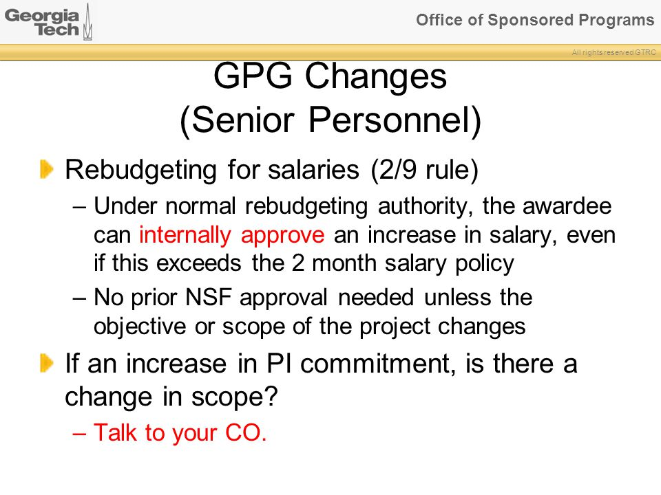 Office of Sponsored Programs All rights reserved GTRC GPG Changes (Senior Personnel) Rebudgeting for salaries (2/9 rule) –Under normal rebudgeting authority, the awardee can internally approve an increase in salary, even if this exceeds the 2 month salary policy –No prior NSF approval needed unless the objective or scope of the project changes If an increase in PI commitment, is there a change in scope.