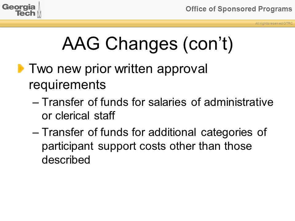 Office of Sponsored Programs All rights reserved GTRC AAG Changes (con't) Two new prior written approval requirements –Transfer of funds for salaries of administrative or clerical staff –Transfer of funds for additional categories of participant support costs other than those described