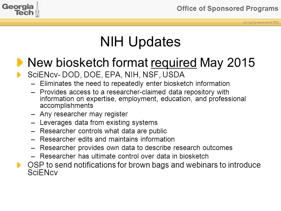 Office of Sponsored Programs All rights reserved GTRC NIH Updates New biosketch format required May 2015 SciENcv- DOD, DOE, EPA, NIH, NSF, USDA –Eliminates the need to repeatedly enter biosketch information –Provides access to a researcher-claimed data repository with information on expertise, employment, education, and professional accomplishments –Any researcher may register –Leverages data from existing systems –Researcher controls what data are public –Researcher edits and maintains information –Researcher provides own data to describe research outcomes –Researcher has ultimate control over data in biosketch OSP to send notifications for brown bags and webinars to introduce SciENcv