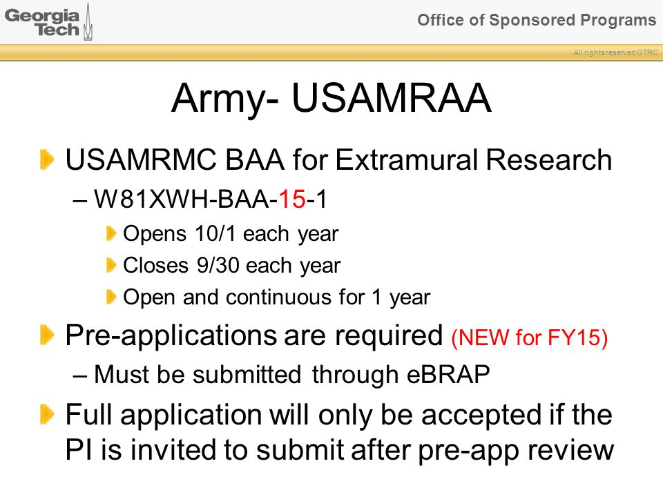 Office of Sponsored Programs All rights reserved GTRC Army- USAMRAA USAMRMC BAA for Extramural Research –W81XWH-BAA-15-1 Opens 10/1 each year Closes 9/30 each year Open and continuous for 1 year Pre-applications are required (NEW for FY15) –Must be submitted through eBRAP Full application will only be accepted if the PI is invited to submit after pre-app review