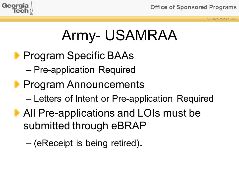 Office of Sponsored Programs All rights reserved GTRC Army- USAMRAA Program Specific BAAs –Pre-application Required Program Announcements –Letters of Intent or Pre-application Required All Pre-applications and LOIs must be submitted through eBRAP –(eReceipt is being retired).