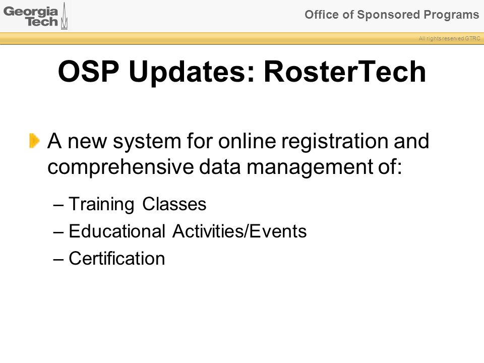 Office of Sponsored Programs All rights reserved GTRC OSP Updates: RosterTech A new system for online registration and comprehensive data management of: –Training Classes –Educational Activities/Events –Certification