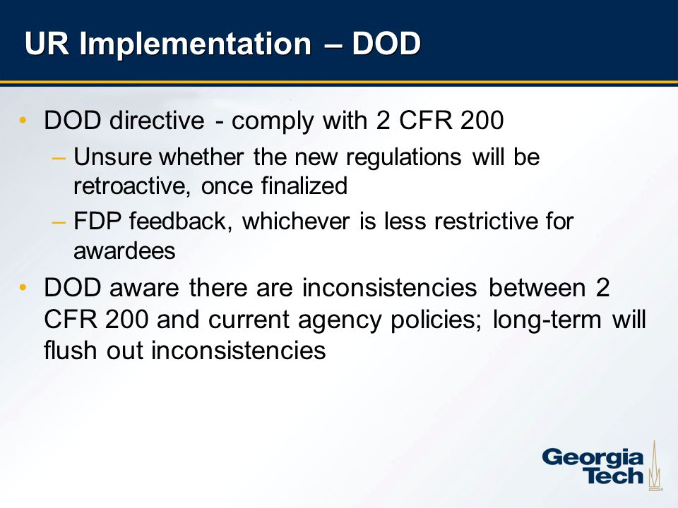9 UR Implementation – DOD DOD directive - comply with 2 CFR 200 –Unsure whether the new regulations will be retroactive, once finalized –FDP feedback, whichever is less restrictive for awardees DOD aware there are inconsistencies between 2 CFR 200 and current agency policies; long-term will flush out inconsistencies