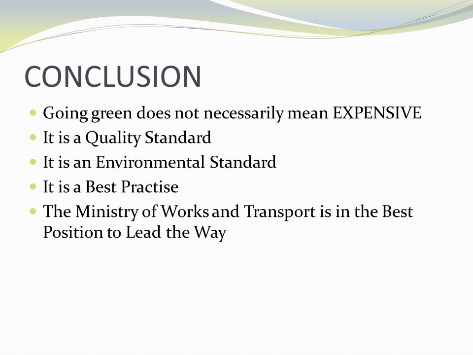 CONCLUSION Going green does not necessarily mean EXPENSIVE It is a Quality Standard It is an Environmental Standard It is a Best Practise The Ministry