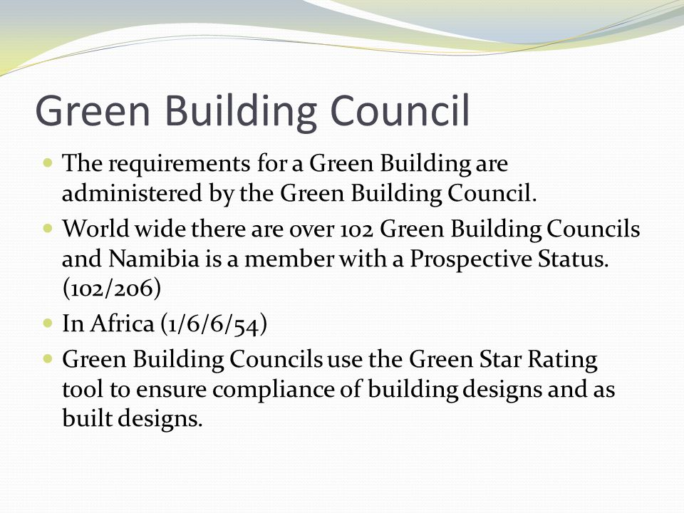 Green Building Council The requirements for a Green Building are administered by the Green Building Council. World wide there are over 1o2 Green Build