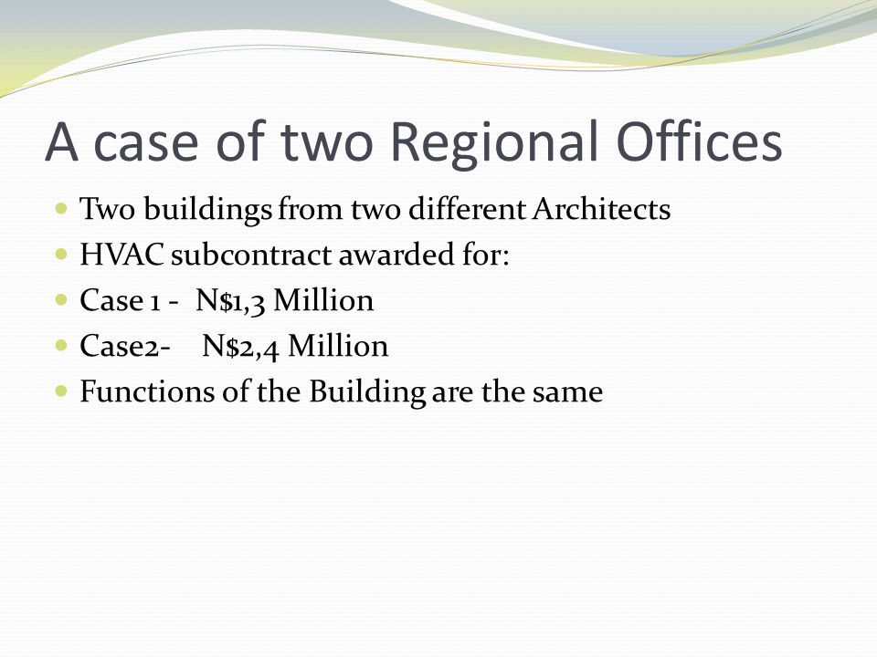 A case of two Regional Offices Two buildings from two different Architects HVAC subcontract awarded for: Case 1 - N$1,3 Million Case2- N$2,4 Million F