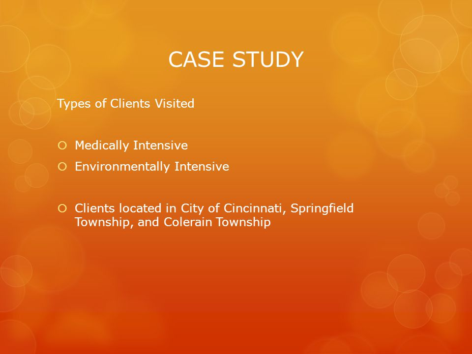 CASE STUDY Types of Clients Visited  Medically Intensive  Environmentally Intensive  Clients located in City of Cincinnati, Springfield Township, and Colerain Township