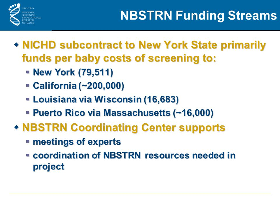 NBSTRN Funding Streams  NICHD subcontract to New York State primarily funds per baby costs of screening to:  New York (79,511)  California (~200,000)  Louisiana via Wisconsin (16,683)  Puerto Rico via Massachusetts (~16,000)  NBSTRN Coordinating Center supports  meetings of experts  coordination of NBSTRN resources needed in project