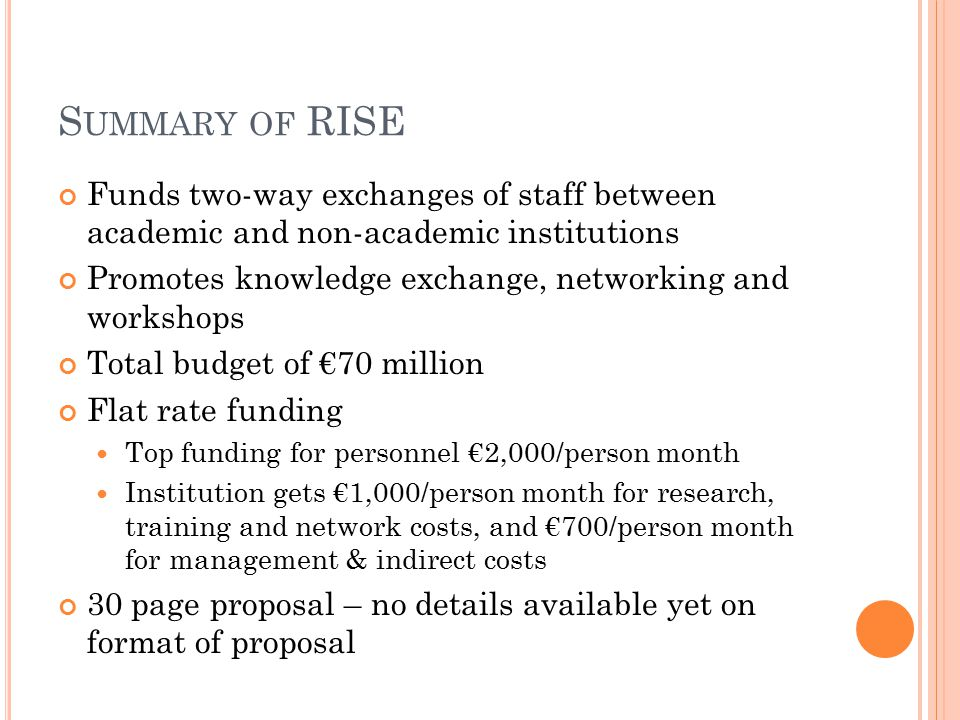 S UMMARY OF RISE Funds two-way exchanges of staff between academic and non-academic institutions Promotes knowledge exchange, networking and workshops Total budget of €70 million Flat rate funding Top funding for personnel €2,000/person month Institution gets €1,000/person month for research, training and network costs, and €700/person month for management & indirect costs 30 page proposal – no details available yet on format of proposal