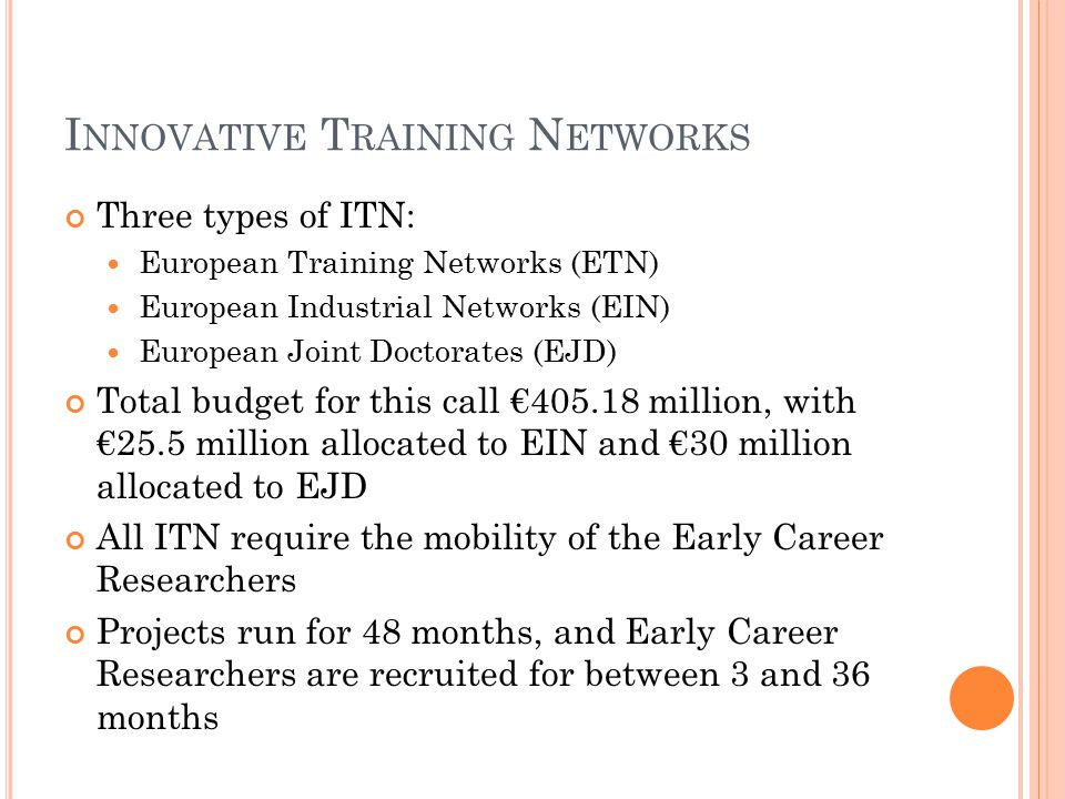 I NNOVATIVE T RAINING N ETWORKS Three types of ITN: European Training Networks (ETN) European Industrial Networks (EIN) European Joint Doctorates (EJD) Total budget for this call €405.18 million, with €25.5 million allocated to EIN and €30 million allocated to EJD All ITN require the mobility of the Early Career Researchers Projects run for 48 months, and Early Career Researchers are recruited for between 3 and 36 months