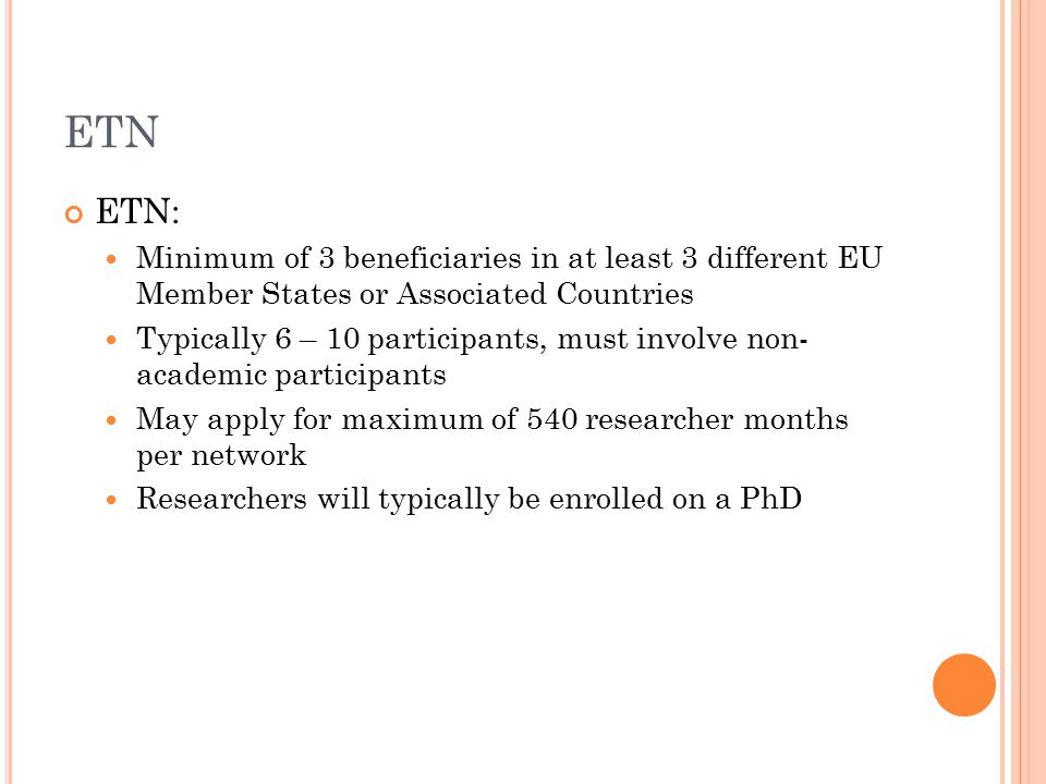 ETN ETN: Minimum of 3 beneficiaries in at least 3 different EU Member States or Associated Countries Typically 6 – 10 participants, must involve non- academic participants May apply for maximum of 540 researcher months per network Researchers will typically be enrolled on a PhD