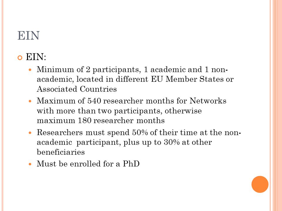 EIN EIN: Minimum of 2 participants, 1 academic and 1 non- academic, located in different EU Member States or Associated Countries Maximum of 540 researcher months for Networks with more than two participants, otherwise maximum 180 researcher months Researchers must spend 50% of their time at the non- academic participant, plus up to 30% at other beneficiaries Must be enrolled for a PhD
