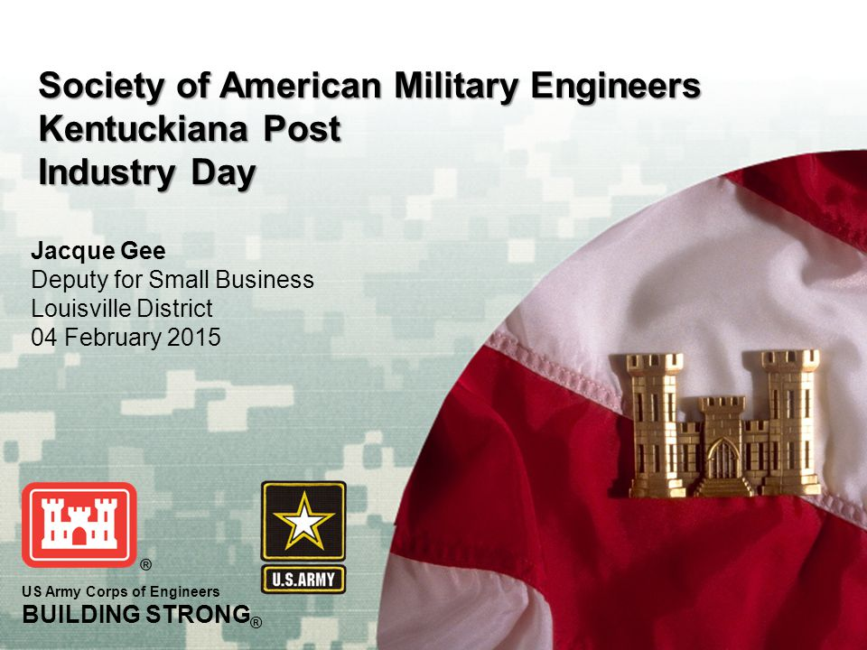 BUILDING STRONG ® 2 Jacque Gee Deputy for Small Business Telephone: (502) 315-6111 Email: Jacqueline.r.gee@usace.army.mil Colonel Christopher Beck Commander and District Engineer Lieutenant Colonel Edward Allen Deputy Commander 2