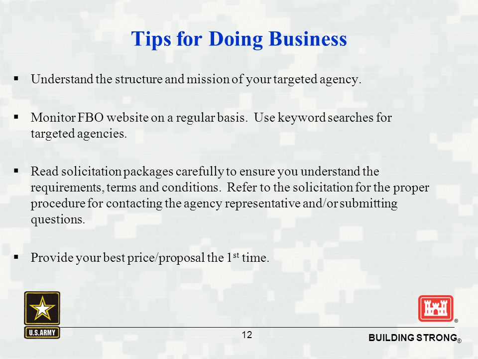 BUILDING STRONG ® 12 BUILDING STRONG ® Tips for Doing Business  Understand the structure and mission of your targeted agency.  Monitor FBO website o