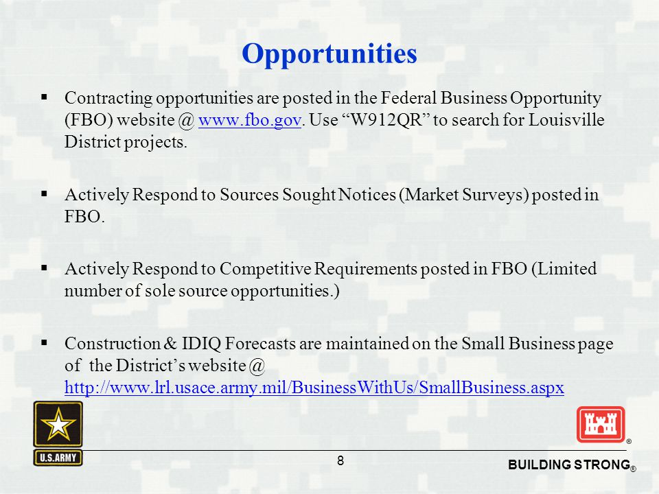 "BUILDING STRONG ® 8 Opportunities  Contracting opportunities are posted in the Federal Business Opportunity (FBO) website @ www.fbo.gov. Use ""W912QR"""