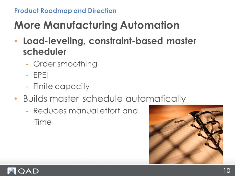 10 Load-leveling, constraint-based master scheduler -Order smoothing -EPEI -Finite capacity Builds master schedule automatically -Reduces manual effort and Time More Manufacturing Automation Product Roadmap and Direction